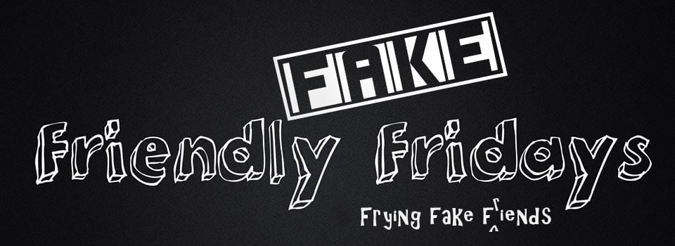 Fake Friendly Fridays