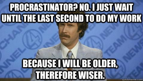Being a procrastinator myself, I agree to this 100%. Haha.