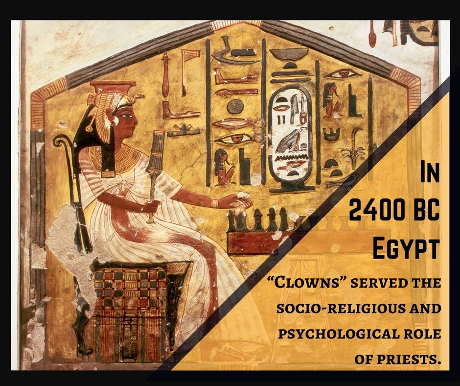 In 2400 BC Egypt, Clowns served the socio-religious and psychological role of priests