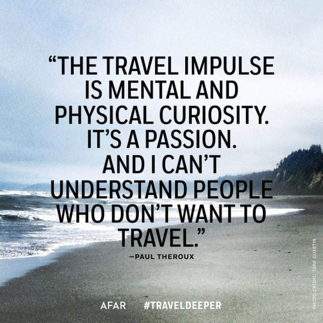The travel impulse is mental and physical curiosity. It's a passion. And I can't understand people who don't want to travel - Paul Theroux