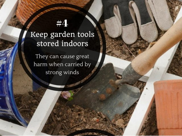 4. Keep kerosene tins, cans, garden tools and all other backyard equipment stored indoors. They can cause great harm when carried by strong winds.