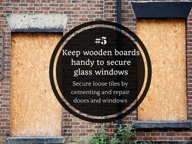 5. Secure loose tiles by cementing and repair doors and windows. Keep wooden boards handy to secure glass windows.
