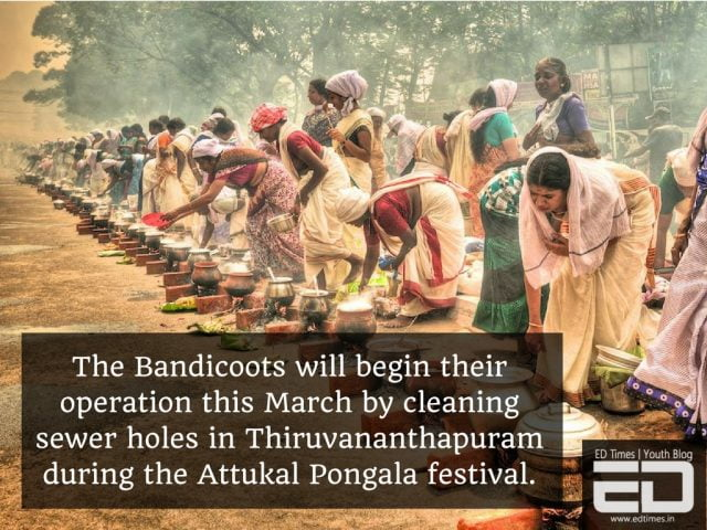 The Bandicoots will start their operations this March by cleaning sewer holes in Thiruvananthapuram during the Attukal Pongala festival.